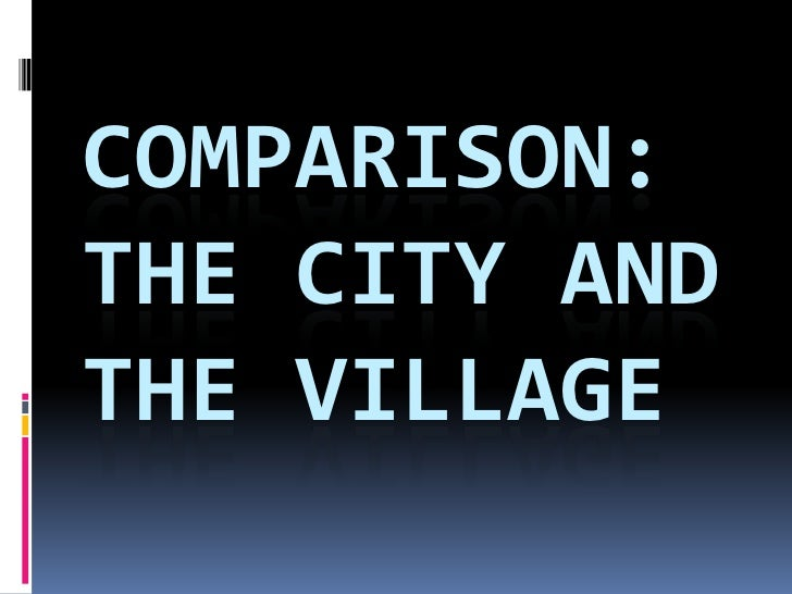 COMPARISON:THE CITY ANDTHE VILLAGE