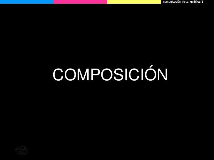 comunicaciónvisual gráfica 1<br />COMPOSICIÓN<br />Licenciatura en Comunicación Social. Facultad de Ciencia Política y RRI...