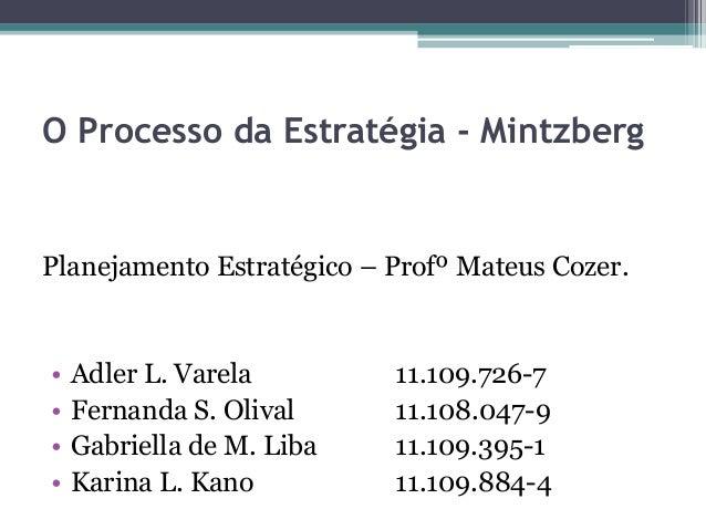 O Processo da Estratégia - Mintzberg Planejamento Estratégico – Profº Mateus Cozer. • Adler L. Varela 11.109.726-7 • Ferna...