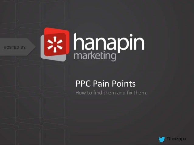 #thinkppc PPC Pain Points How to find them and fix them. HOSTED BY: