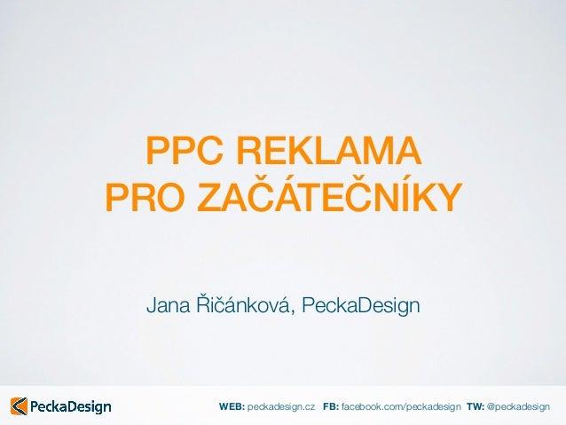 WEB: peckadesign.cz FB: facebook.com/peckadesign TW: @peckadesign PPC REKLAMA PRO ZAČÁTEČNÍKY Jana Řičánková, PeckaDesign