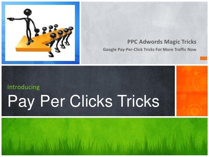 PPC Adwords Magic Tricks              Google Pay-Per-Click Tricks For More Traffic NowIntroducingPay Per Clicks Tricks