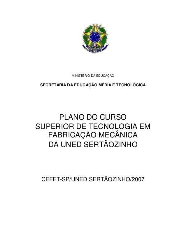 MINISTÉRIO DA EDUCAÇÃO SECRETARIA DA EDUCAÇÃO MÉDIA E TECNOLÓGICA PLANO DO CURSO SUPERIOR DE TECNOLOGIA EM FABRICAÇÃO MECÂ...