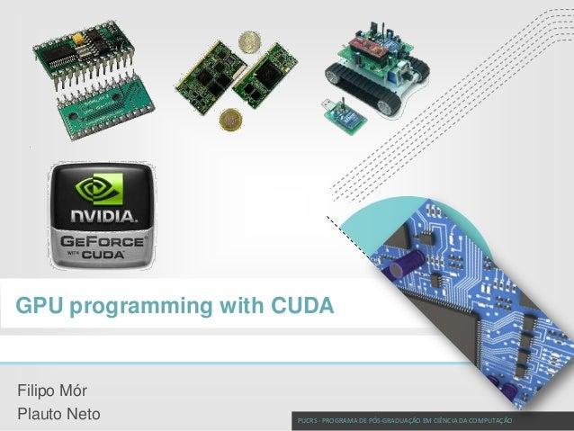 CUDA Programming  GPU programming with CUDA  Filipo Mór Plauto Neto  PUCRS - PROGRAMA DE PÓS-GRADUAÇÃO EM CIÊNCIA DA COMPU...