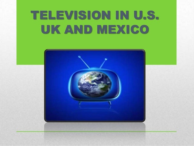 TELEVISION IN U.S.UK AND MEXICO