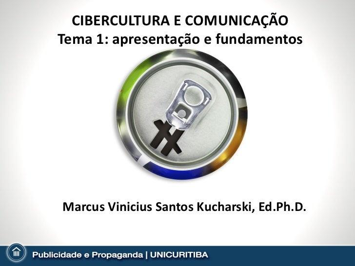 CIBERCULTURA E COMUNICAÇÃO Tema 1: apresentação e fundamentos Marcus Vinicius Santos Kucharski, Ed.Ph.D.