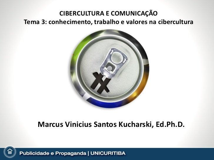 CIBERCULTURA E COMUNICAÇÃOTema 3: conhecimento, trabalho e valores na cibercultura    Marcus Vinicius Santos Kucharski, Ed...