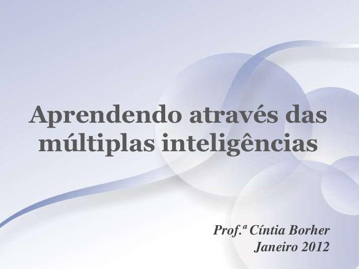 Aprendendo através das múltiplas inteligências              Prof.ª Cíntia Borher                     Janeiro 2012