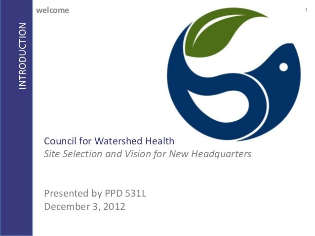 INTRODUCTIONwelcomeCouncil for Watershed HealthSite Selection and Vision for New HeadquartersPresented by PPD 531LDecember...