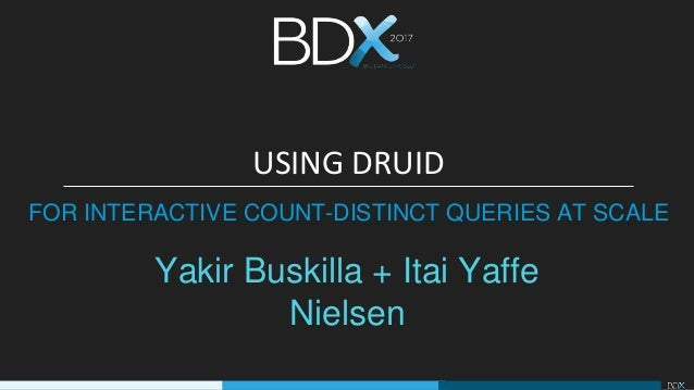 Yakir Buskilla + Itai Yaffe Nielsen USING DRUID FOR INTERACTIVE COUNT-DISTINCT QUERIES AT SCALE