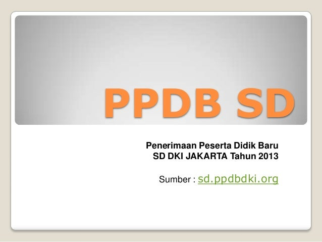 PPDB SDPenerimaan Peserta Didik BaruSD DKI JAKARTA Tahun 2013Sumber : sd.ppdbdki.org