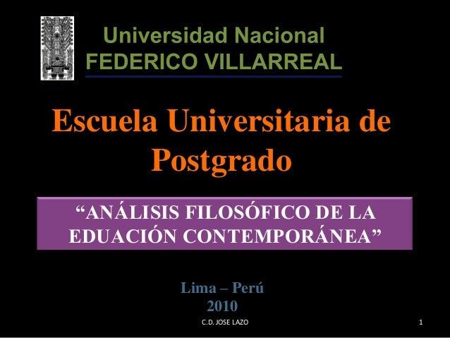 """Escuela Universitaria de Postgrado Lima – Perú 2010 """"ANÁLISIS FILOSÓFICO DE LA EDUACIÓN CONTEMPORÁNEA"""" 1C.D. JOSE LAZO"""