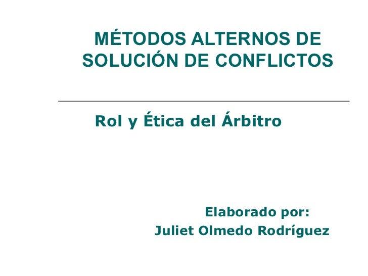 MÉTODOS ALTERNOS DESOLUCIÓN DE CONFLICTOS Rol y Ética del Árbitro                Elaborado por:        Juliet Olmedo Rodrí...