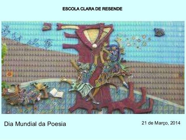 ESCOLA CLARA DE RESENDE Dia Mundial da Poesia 21 de Março, 2014