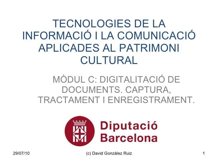 TECNOLOGIES DE LA INFORMACIÓ I LA COMUNICACIÓ APLICADES AL PATRIMONI CULTURAL MÒDUL C: DIGITALITACIÓ DE DOCUMENTS. CAPTURA...
