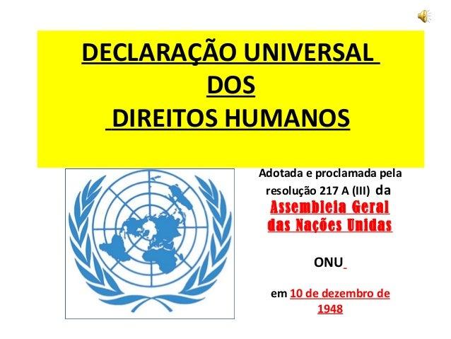 DECLARAÇÃO UNIVERSAL         DOS  DIREITOS HUMANOS            Adotada e proclamada pela             resolução 217 A (III) ...