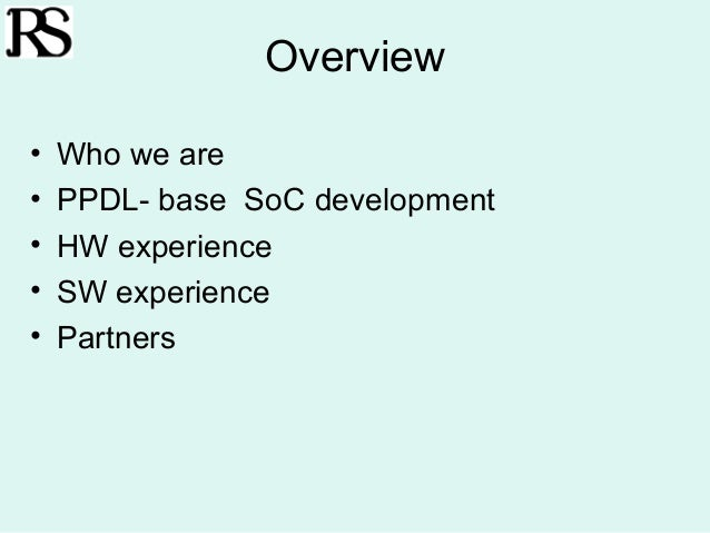Overview•   Who we are•   PPDL- base SoC development•   HW experience•   SW experience•   Partners