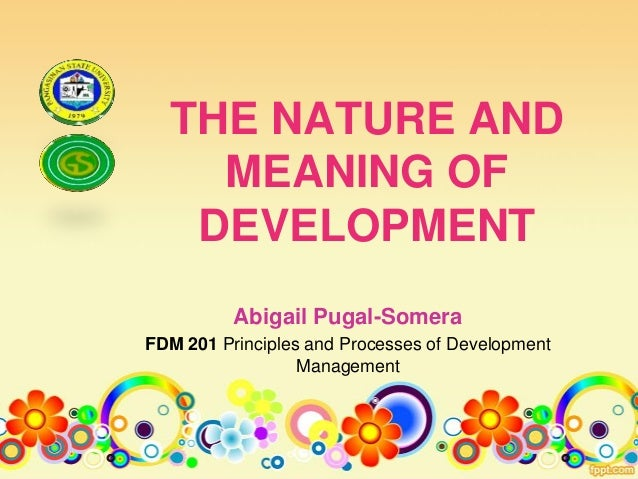 THE NATURE ANDMEANING OFDEVELOPMENTAbigail Pugal-SomeraFDM 201 Principles and Processes of DevelopmentManagement