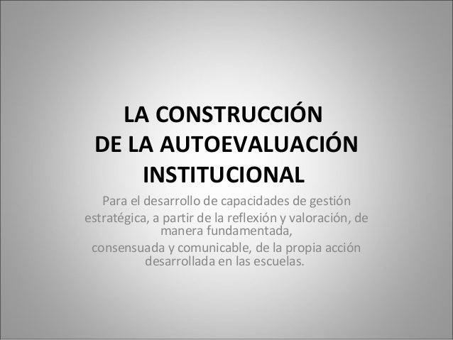 LA CONSTRUCCIÓN  DE LA AUTOEVALUACIÓN  INSTITUCIONAL  Para el desarrollo de capacidades de gestión  estratégica, a partir ...
