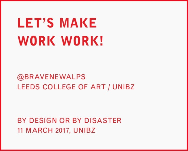 LET'S MAKE WORK WORK! BY DESIGN OR BY DISASTER 11 MARCH 2017, UNIBZ @BRAVENEWALPS LEEDS COLLEGE OF ART / UNIBZ