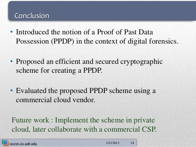 Conclusion• Introduced the notion of a Proof of Past Data  Possession (PPDP) in the context of digital forensics.• Propose...