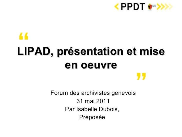 Forum des archivistes genevois 31 mai 2011 Par Isabelle Dubois,  Préposée  LIPAD, présentation et mise en oeuvre