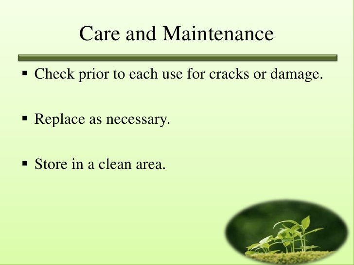 Care and Maintenance Check prior to each use for cracks or damage. Replace as necessary. Store in a clean area.