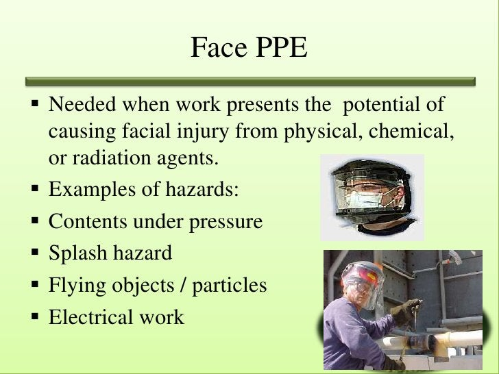 Face PPE Needed when work presents the potential of  causing facial injury from physical, chemical,  or radiation agents....