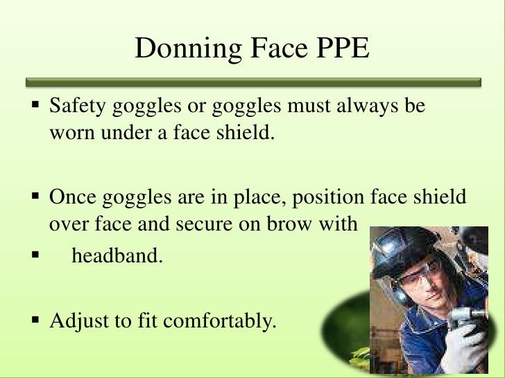 Donning Face PPE Safety goggles or goggles must always be  worn under a face shield. Once goggles are in place, position...