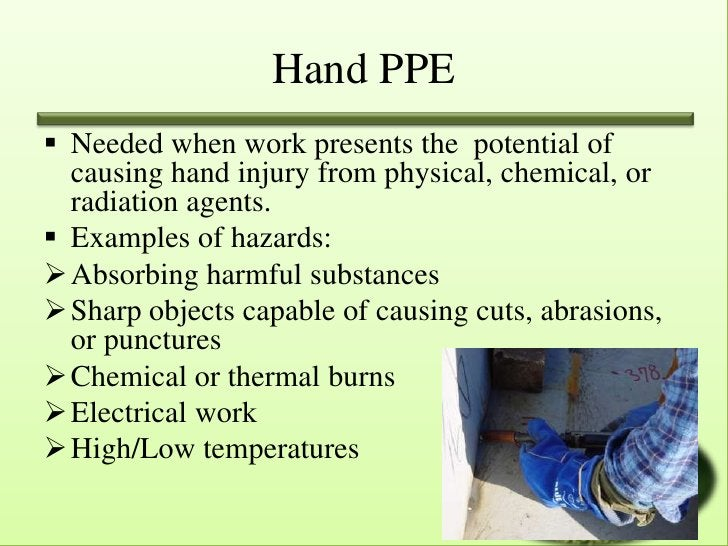 Hand PPE Needed when work presents the potential of  causing hand injury from physical, chemical, or  radiation agents. ...