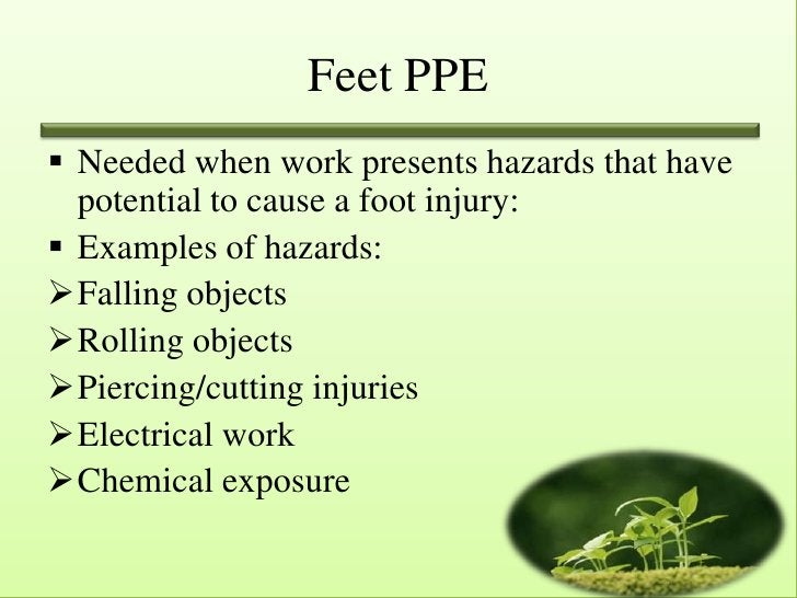 Feet PPE Needed when work presents hazards that have  potential to cause a foot injury: Examples of hazards:Falling obj...