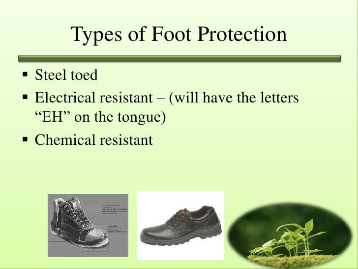 """Types of Foot Protection Steel toed Electrical resistant – (will have the letters  """"EH"""" on the tongue) Chemical resistant"""