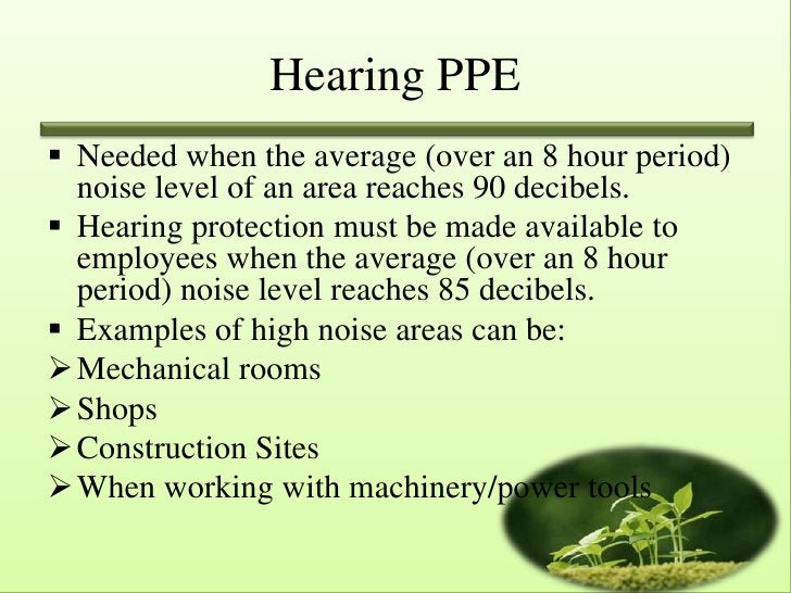 Hearing PPE Needed when the average (over an 8 hour period)  noise level of an area reaches 90 decibels. Hearing protect...