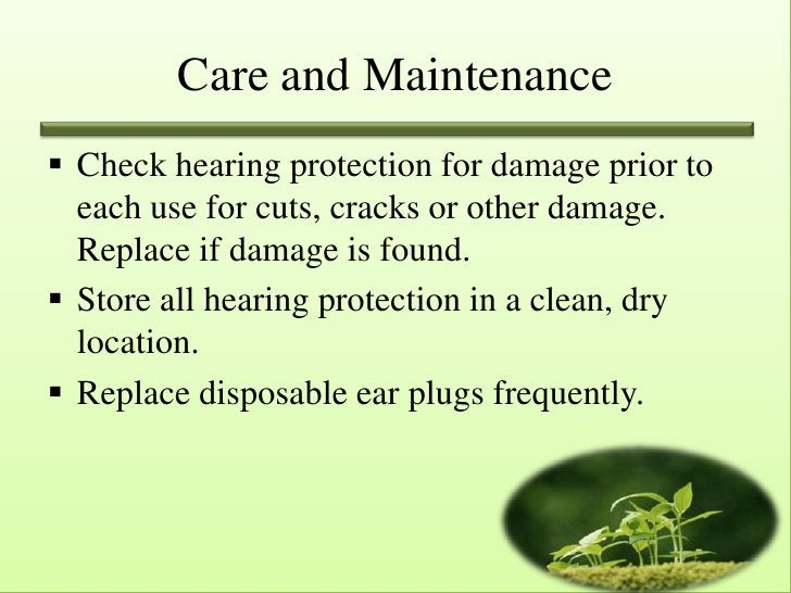 Care and Maintenance Check hearing protection for damage prior to  each use for cuts, cracks or other damage.  Replace if...