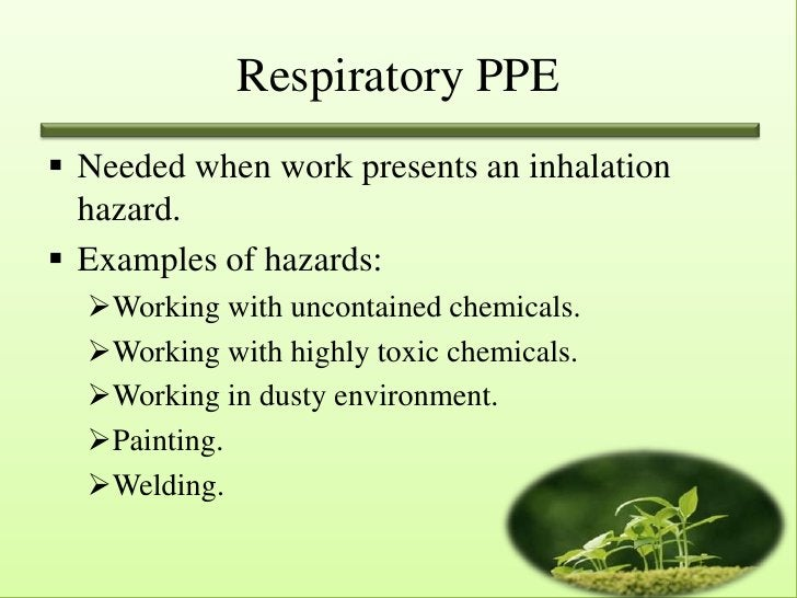 Respiratory PPE Needed when work presents an inhalation  hazard. Examples of hazards:  Working with uncontained chemica...