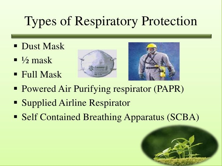 Types of Respiratory Protection   Dust Mask   ½ mask   Full Mask   Powered Air Purifying respirator (PAPR)   Supplied...