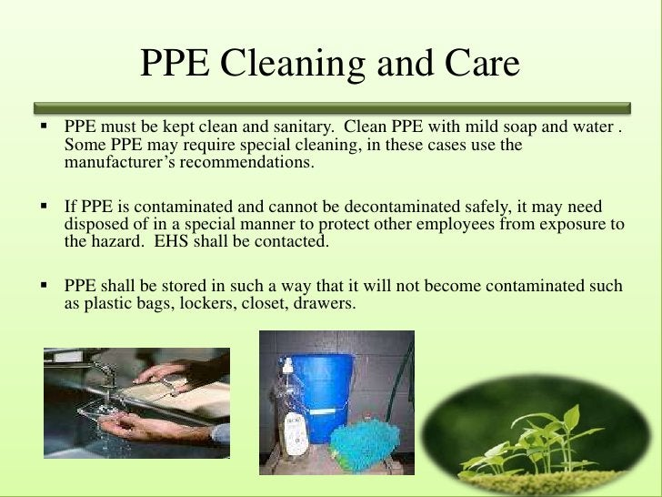 PPE Cleaning and Care PPE must be kept clean and sanitary. Clean PPE with mild soap and water .  Some PPE may require spe...
