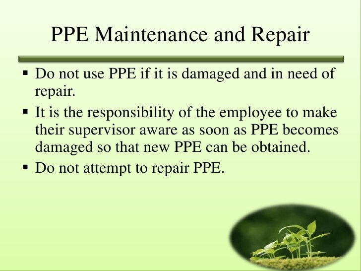 PPE Maintenance and Repair Do not use PPE if it is damaged and in need of  repair. It is the responsibility of the emplo...