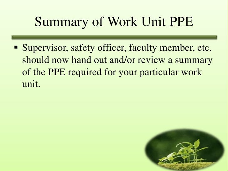 Summary of Work Unit PPE Supervisor, safety officer, faculty member, etc.  should now hand out and/or review a summary  o...