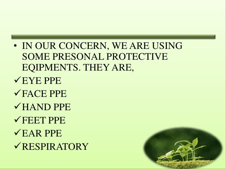 • IN OUR CONCERN, WE ARE USING  SOME PRESONAL PROTECTIVE  EQIPMENTS. THEY ARE,EYE PPEFACE PPEHAND PPEFEET PPEEAR PPE...