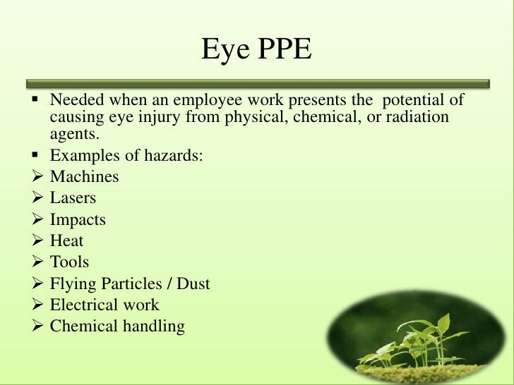 Eye PPE Needed when an employee work presents the potential of  causing eye injury from physical, chemical, or radiation ...