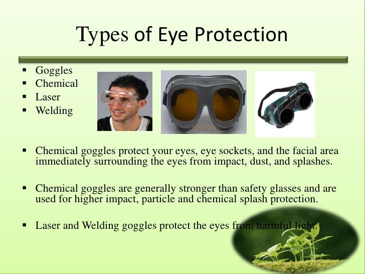 Types of Eye Protection   Goggles   Chemical   Laser   Welding Chemical goggles protect your eyes, eye sockets, and t...