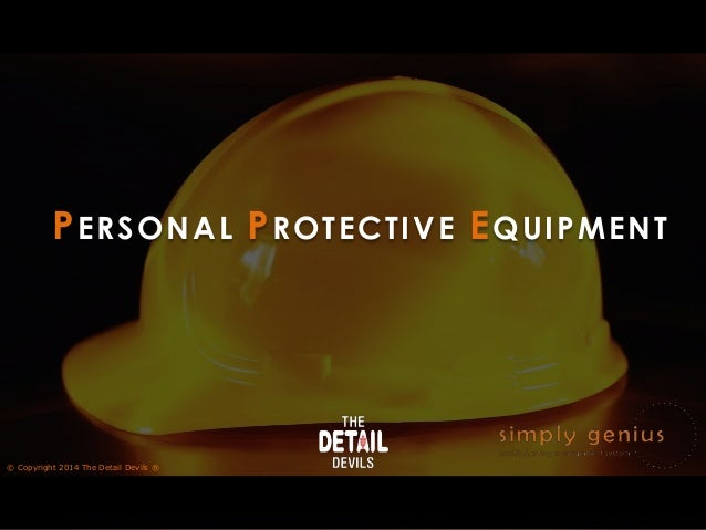 PERSONAL PROTECTIVE EQUIPMENT © Copyright 2014 The Detail Devils ®