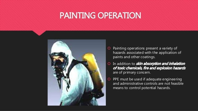 PAINTING OPERATION  Painting operations present a variety of hazards associated with the application of paints and other ...