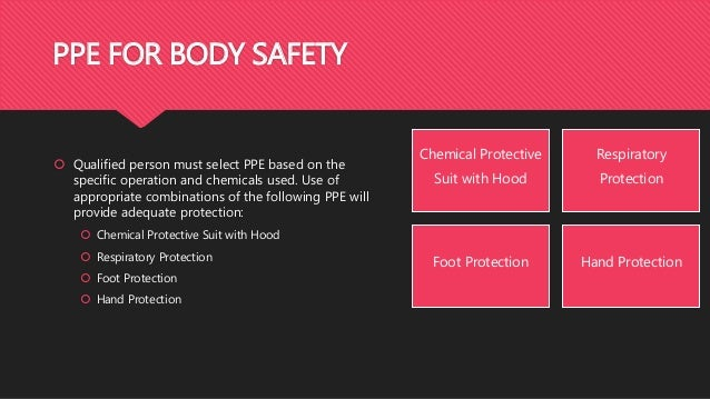 PPE FOR BODY SAFETY  Qualified person must select PPE based on the specific operation and chemicals used. Use of appropri...
