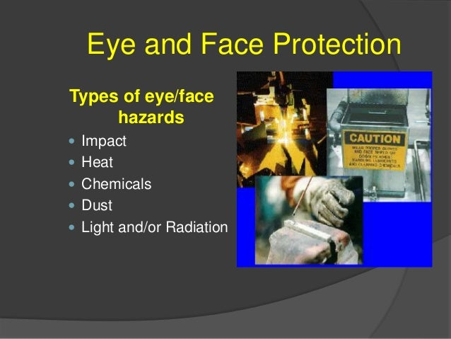 Eye and Face Protection Potential Incidences of Eye/Face Hazards Object Striking Eyes  Dusts, Powders, Fumes, and Mists ○...