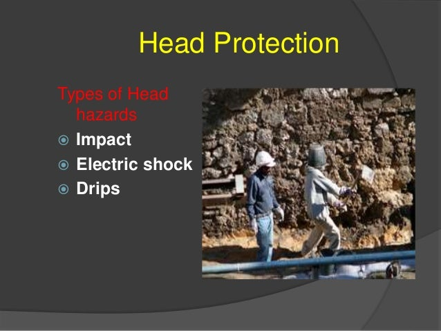 Head Protection Potential Incidences of Head Hazards  Impact ○ Falling or flying objects ○ falling or walking into hard o...