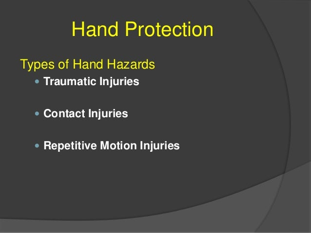 Hand Protection Potential Incidences of Hand Hazards  Traumatic Injuries  Tools and machines with a sharp edges can cut ...