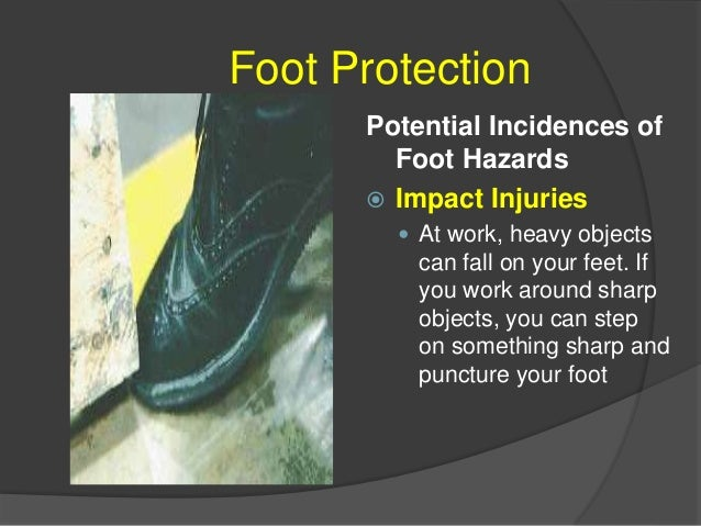 FOOT PROTECTION  Injuries from Spills and Splashes  Liquids such as acids, caustics, and molten metals can spill into yo...