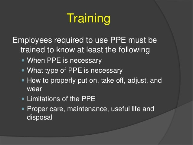 Training Employees required to use PPE must be trained to know at least the following  When PPE is necessary  What type ...